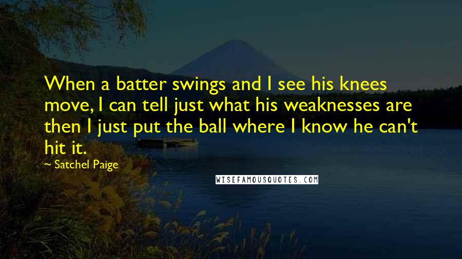 Satchel Paige quotes: When a batter swings and I see his knees move, I can tell just what his weaknesses are then I just put the ball where I know he can't hit