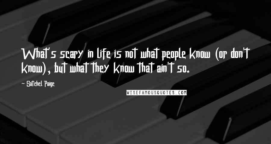 Satchel Paige quotes: What's scary in life is not what people know (or don't know), but what they know that ain't so.