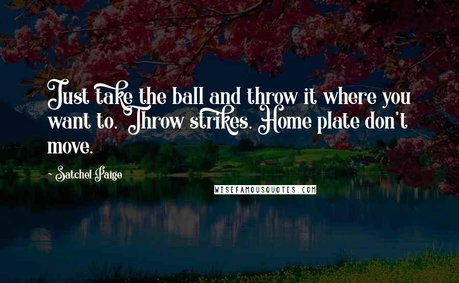 Satchel Paige quotes: Just take the ball and throw it where you want to. Throw strikes. Home plate don't move.