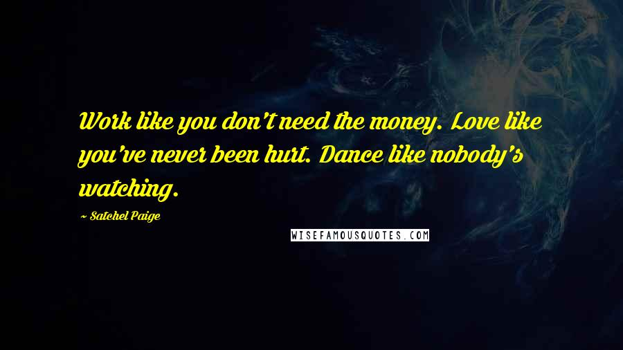 Satchel Paige quotes: Work like you don't need the money. Love like you've never been hurt. Dance like nobody's watching.