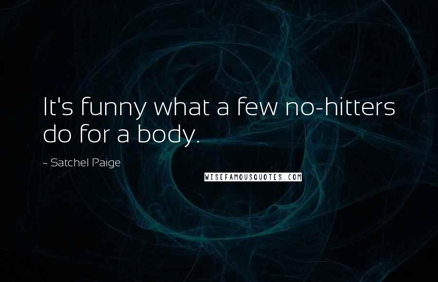 Satchel Paige quotes: It's funny what a few no-hitters do for a body.