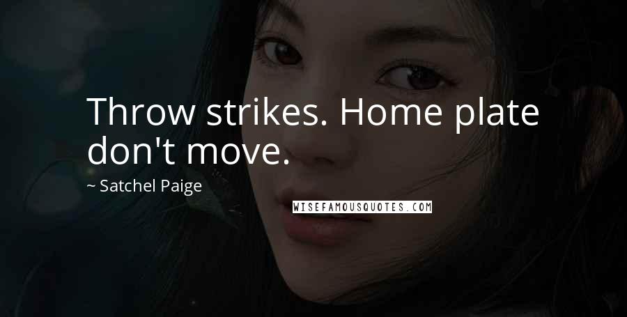 Satchel Paige quotes: Throw strikes. Home plate don't move.