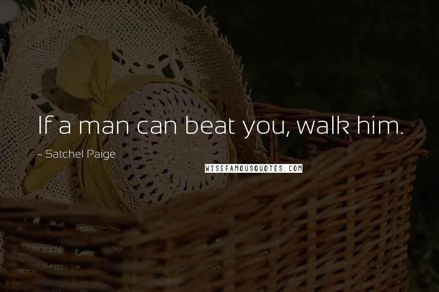 Satchel Paige quotes: If a man can beat you, walk him.