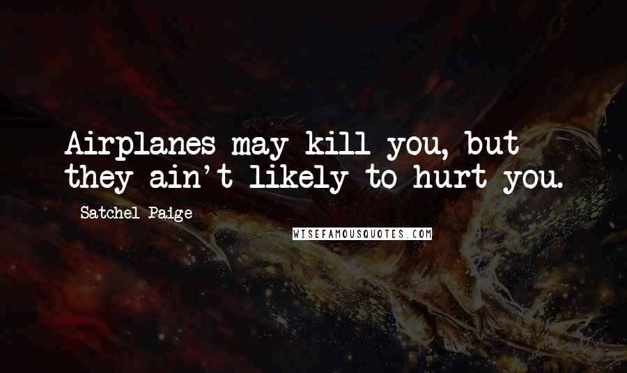 Satchel Paige quotes: Airplanes may kill you, but they ain't likely to hurt you.