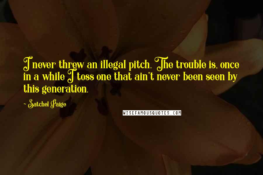 Satchel Paige quotes: I never threw an illegal pitch. The trouble is, once in a while I toss one that ain't never been seen by this generation.