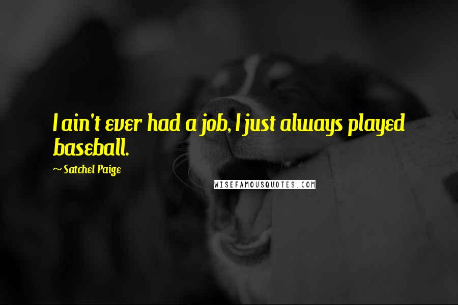 Satchel Paige quotes: I ain't ever had a job, I just always played baseball.