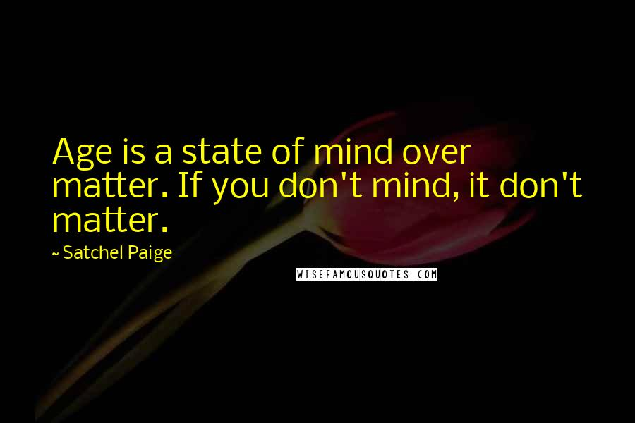 Satchel Paige quotes: Age is a state of mind over matter. If you don't mind, it don't matter.