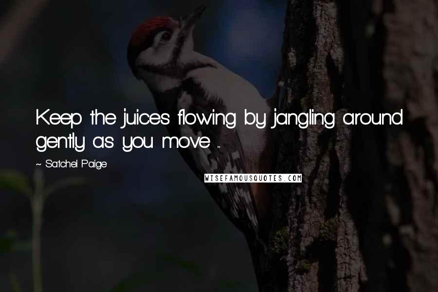 Satchel Paige quotes: Keep the juices flowing by jangling around gently as you move ...