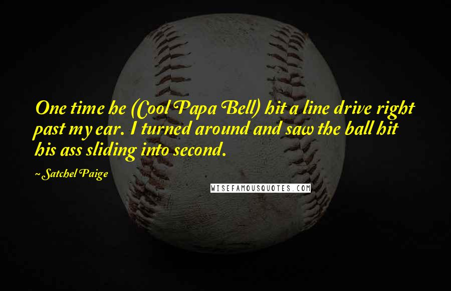 Satchel Paige quotes: One time he (Cool Papa Bell) hit a line drive right past my ear. I turned around and saw the ball hit his ass sliding into second.