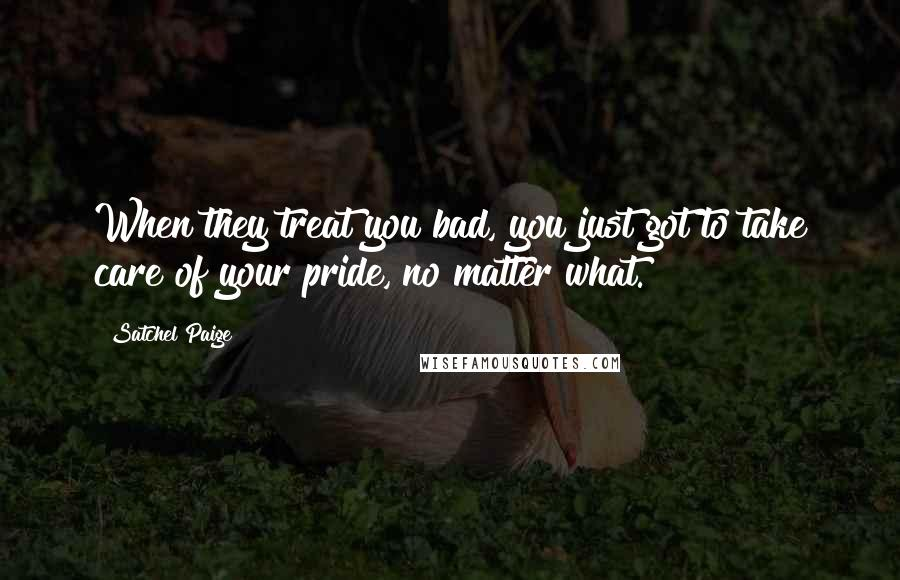 Satchel Paige quotes: When they treat you bad, you just got to take care of your pride, no matter what.