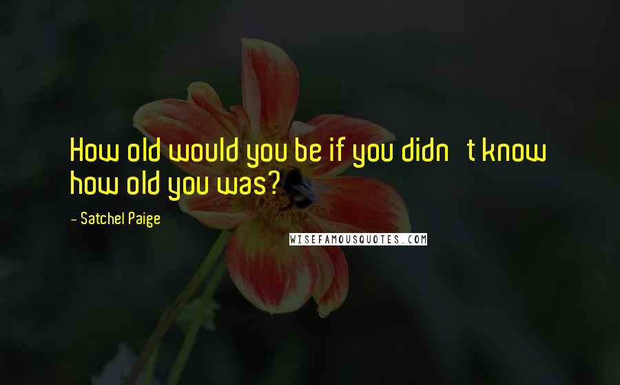Satchel Paige quotes: How old would you be if you didn't know how old you was?