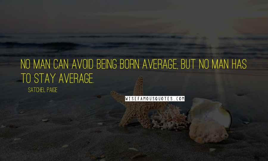 Satchel Paige quotes: NO MAN CAN AVOID BEING BORN AVERAGE, BUT NO MAN HAS TO STAY AVERAGE.