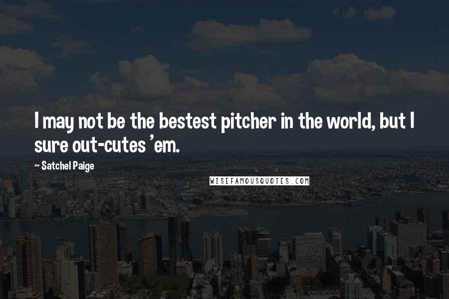 Satchel Paige quotes: I may not be the bestest pitcher in the world, but I sure out-cutes 'em.
