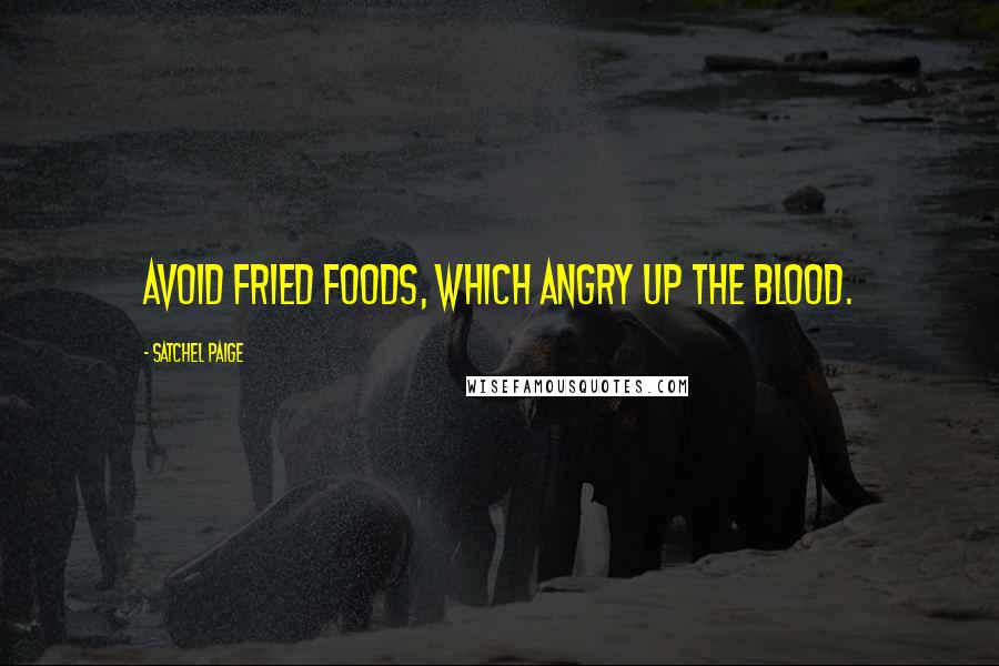 Satchel Paige quotes: Avoid fried foods, which angry up the blood.