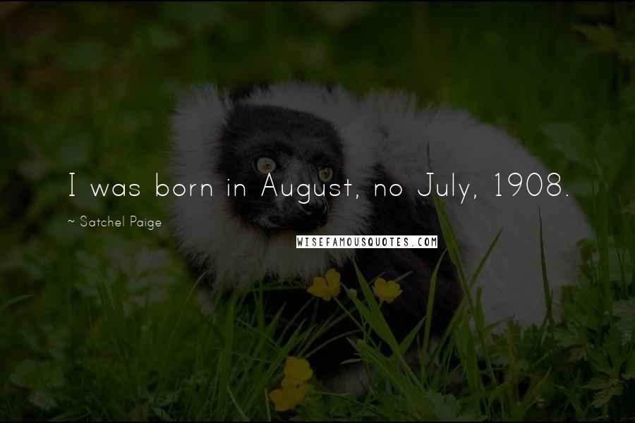 Satchel Paige quotes: I was born in August, no July, 1908.