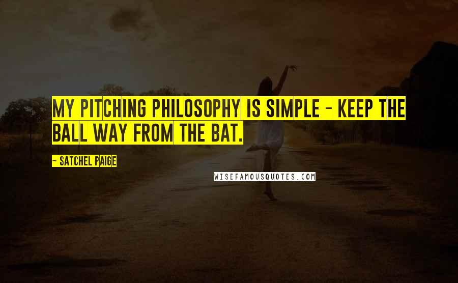 Satchel Paige quotes: My pitching philosophy is simple - keep the ball way from the bat.