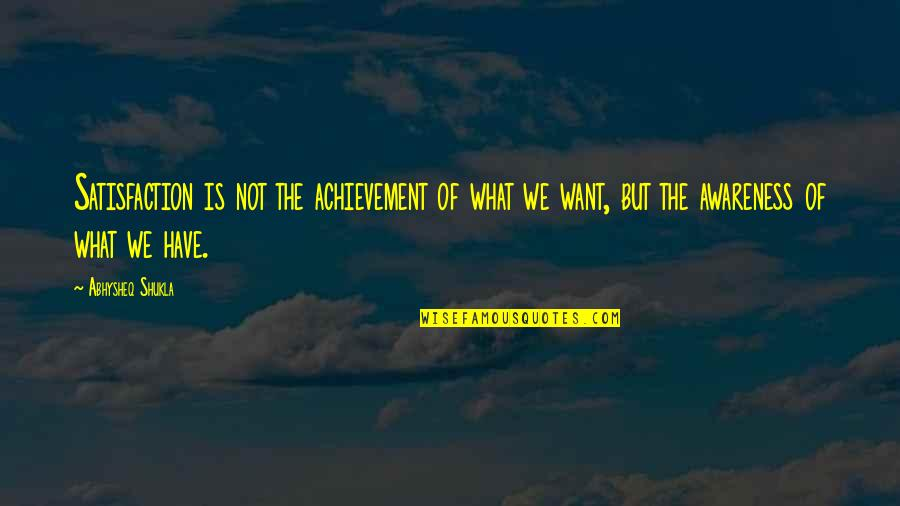 Satisfaction God Quotes By Abhysheq Shukla: Satisfaction is not the achievement of what we