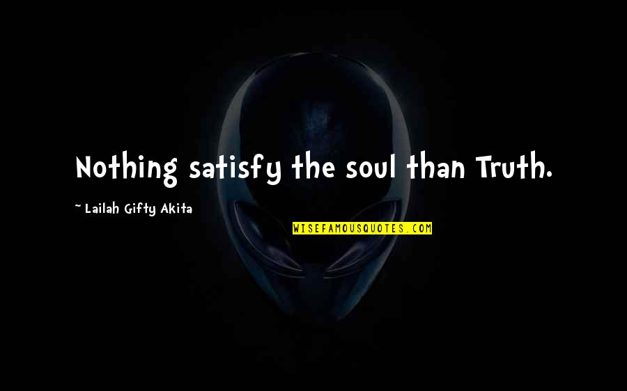 Satisfaction God Quotes By Lailah Gifty Akita: Nothing satisfy the soul than Truth.