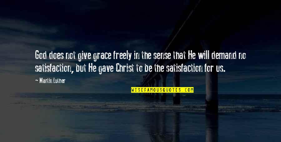 Satisfaction God Quotes By Martin Luther: God does not give grace freely in the