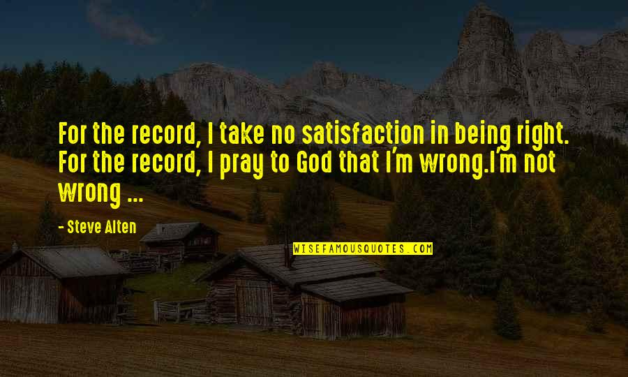 Satisfaction God Quotes By Steve Alten: For the record, I take no satisfaction in