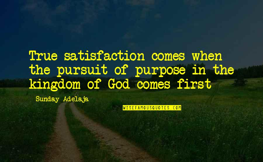 Satisfaction God Quotes By Sunday Adelaja: True satisfaction comes when the pursuit of purpose