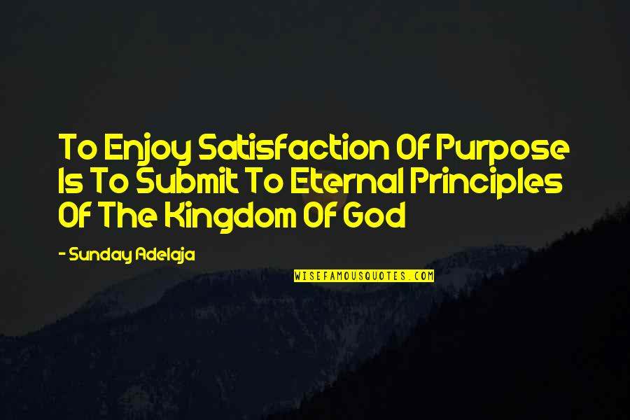 Satisfaction God Quotes By Sunday Adelaja: To Enjoy Satisfaction Of Purpose Is To Submit