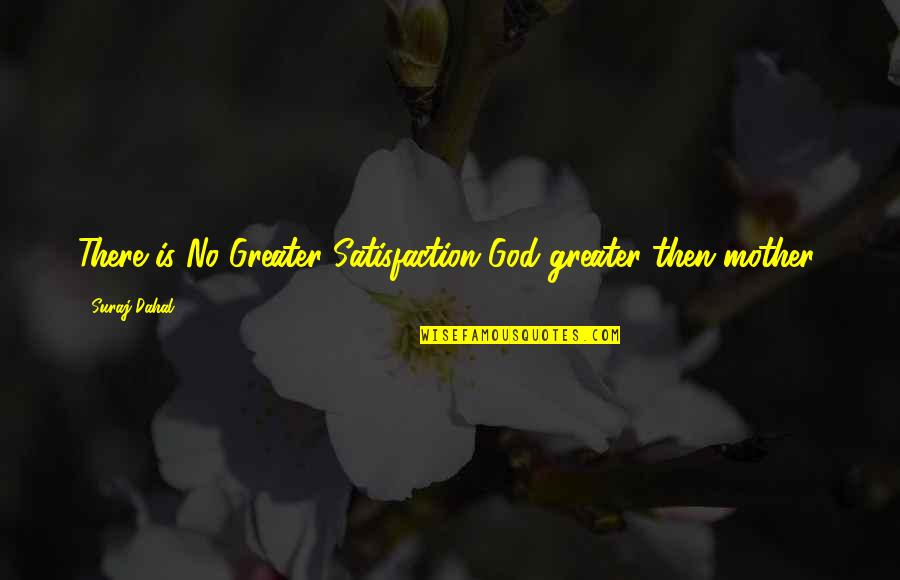 Satisfaction God Quotes By Suraj Dahal: There is No Greater Satisfaction God greater then