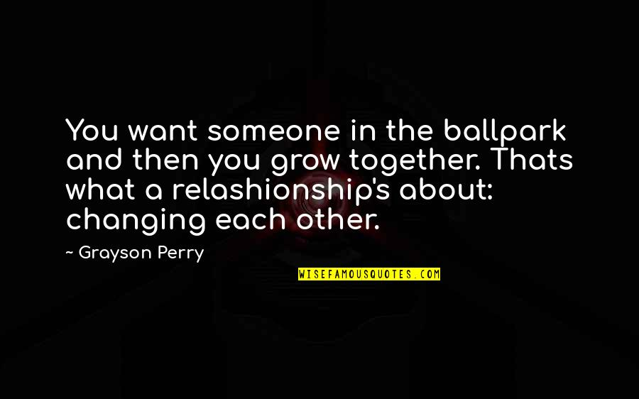 Satisfactoy Quotes By Grayson Perry: You want someone in the ballpark and then