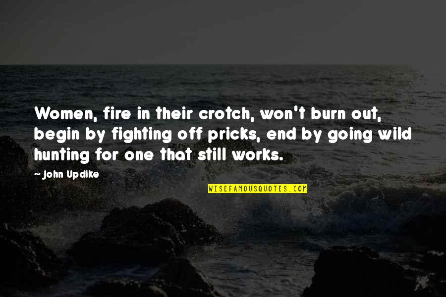 Satisfactoy Quotes By John Updike: Women, fire in their crotch, won't burn out,