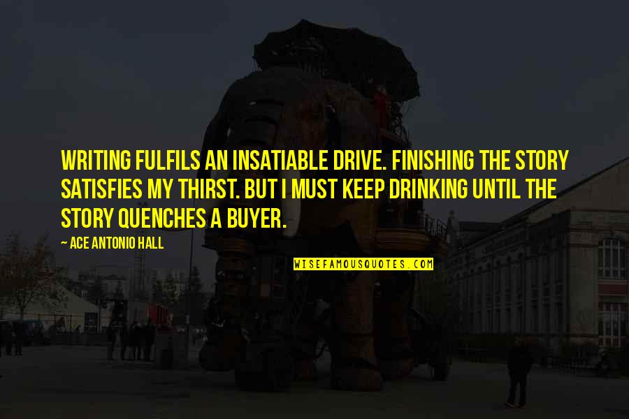 Satisfies Quotes By Ace Antonio Hall: Writing fulfils an insatiable drive. Finishing the story