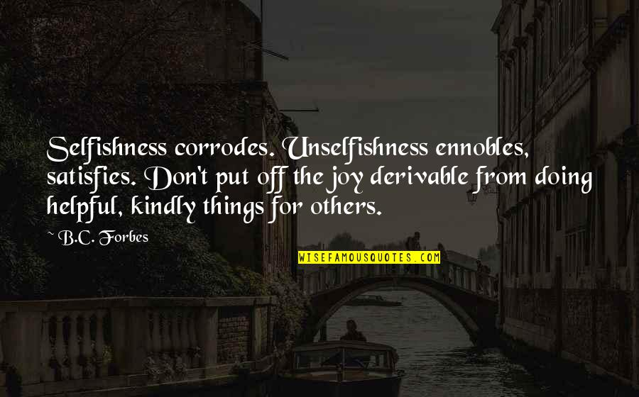 Satisfies Quotes By B.C. Forbes: Selfishness corrodes. Unselfishness ennobles, satisfies. Don't put off