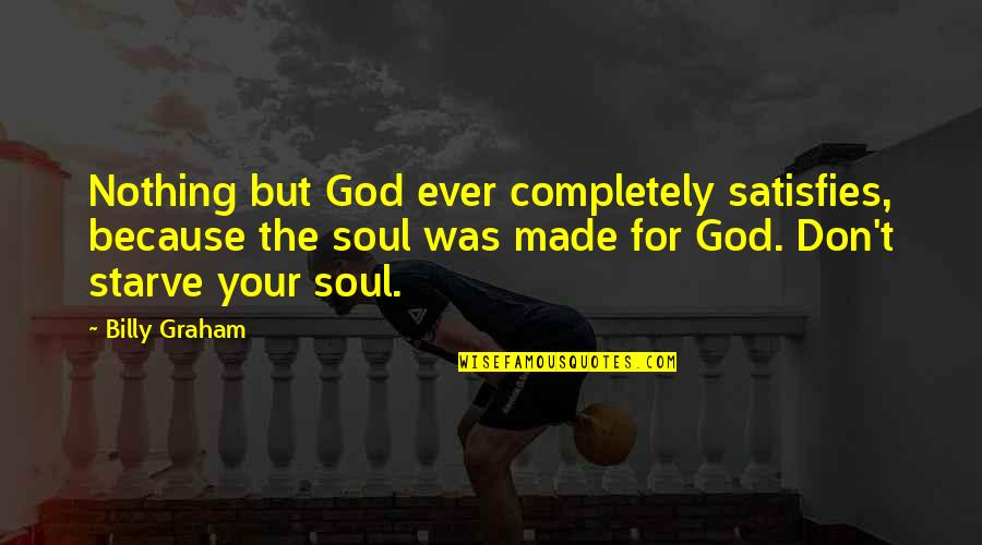 Satisfies Quotes By Billy Graham: Nothing but God ever completely satisfies, because the
