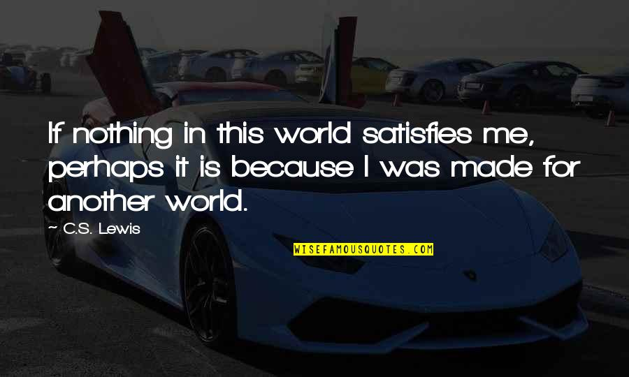 Satisfies Quotes By C.S. Lewis: If nothing in this world satisfies me, perhaps