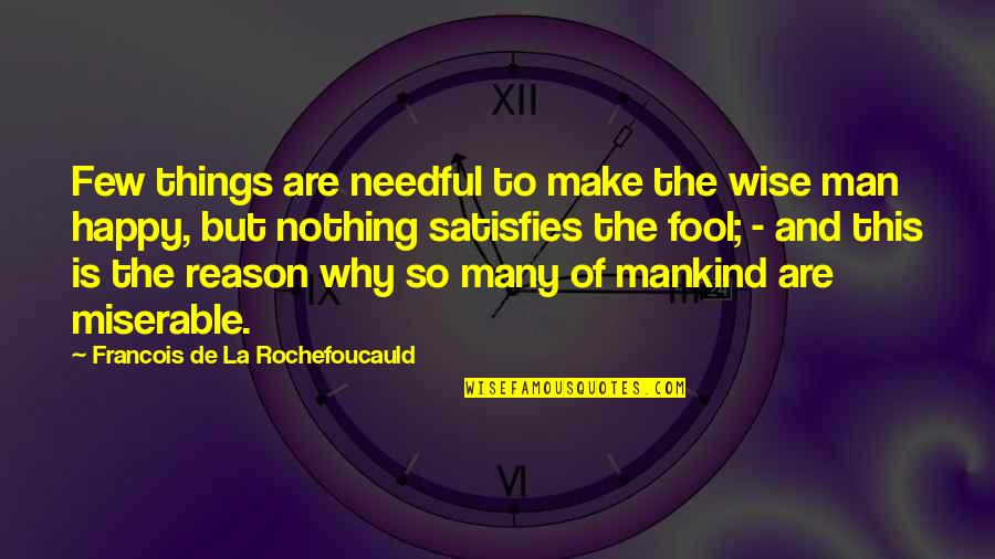 Satisfies Quotes By Francois De La Rochefoucauld: Few things are needful to make the wise