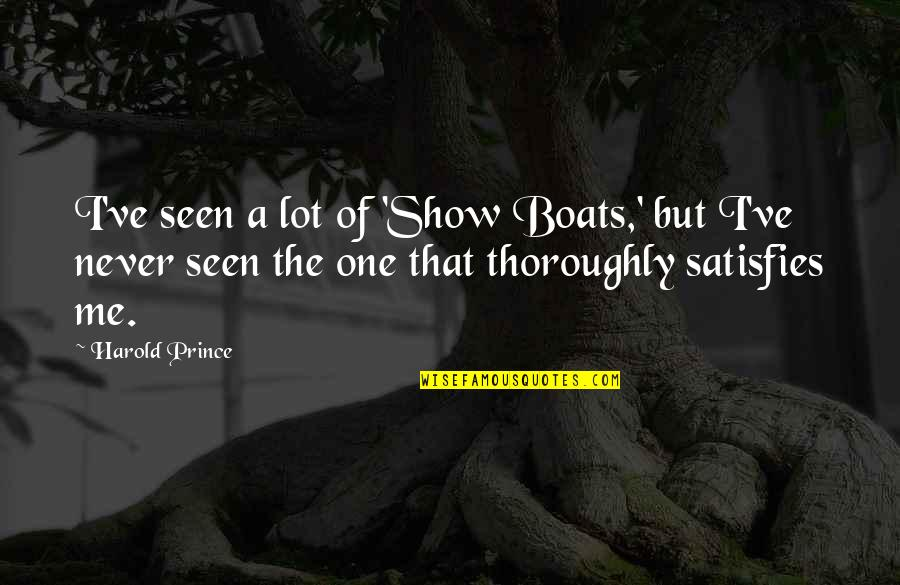 Satisfies Quotes By Harold Prince: I've seen a lot of 'Show Boats,' but