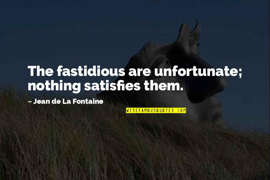 Satisfies Quotes By Jean De La Fontaine: The fastidious are unfortunate; nothing satisfies them.