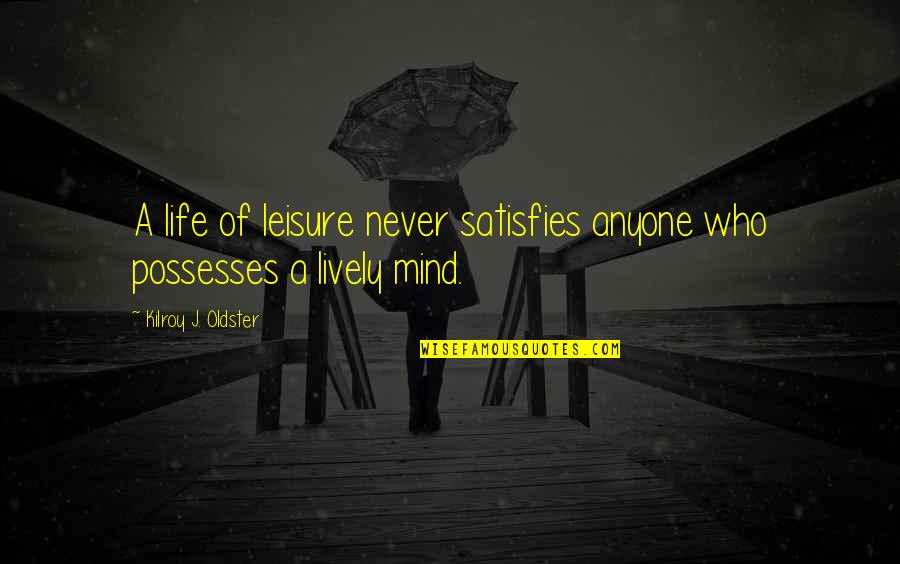 Satisfies Quotes By Kilroy J. Oldster: A life of leisure never satisfies anyone who