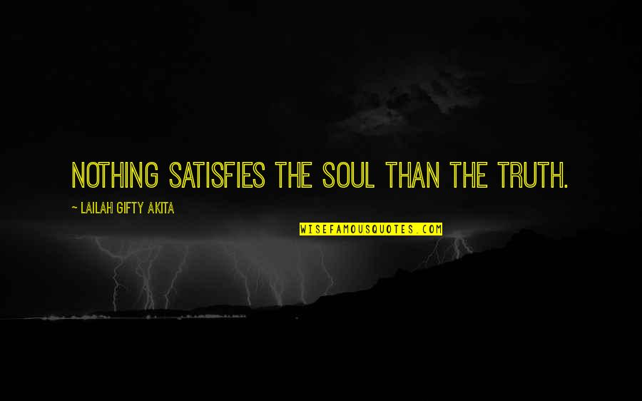 Satisfies Quotes By Lailah Gifty Akita: Nothing satisfies the soul than the Truth.