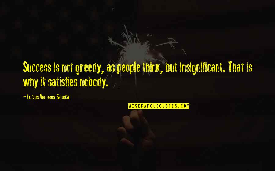 Satisfies Quotes By Lucius Annaeus Seneca: Success is not greedy, as people think, but