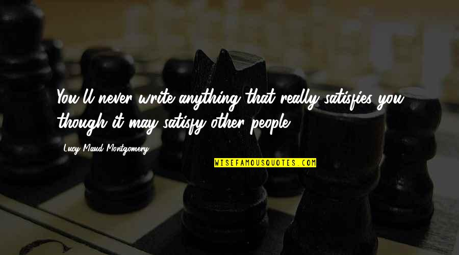 Satisfies Quotes By Lucy Maud Montgomery: You'll never write anything that really satisfies you