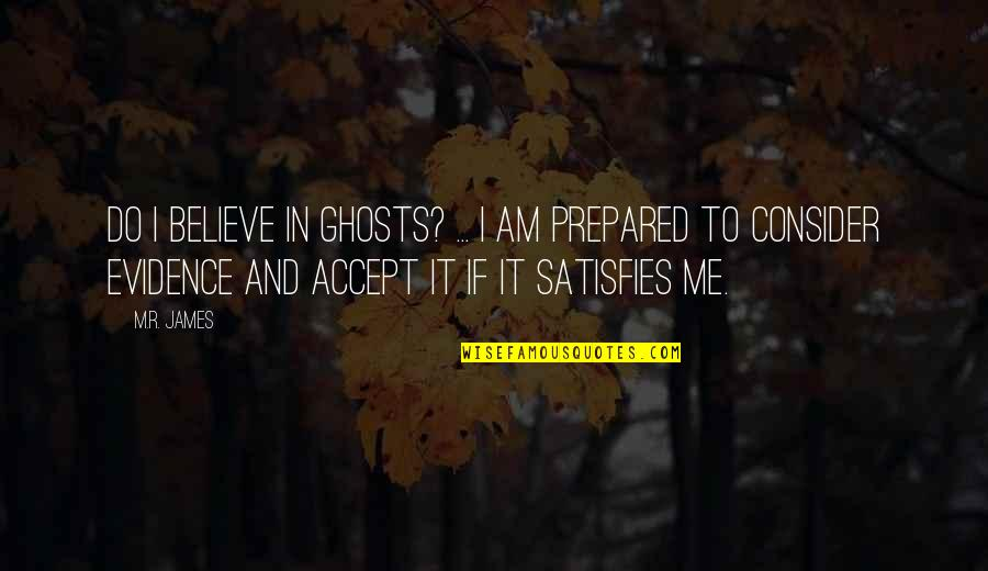 Satisfies Quotes By M.R. James: Do I believe in ghosts? ... I am