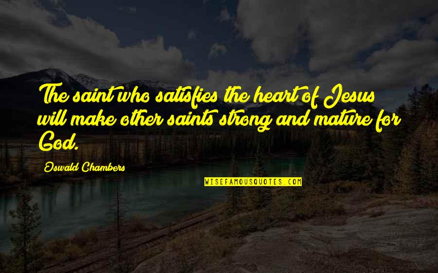 Satisfies Quotes By Oswald Chambers: The saint who satisfies the heart of Jesus