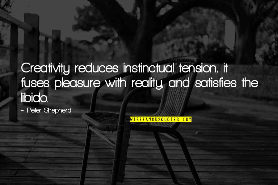 Satisfies Quotes By Peter Shepherd: Creativity reduces instinctual tension, it fuses pleasure with