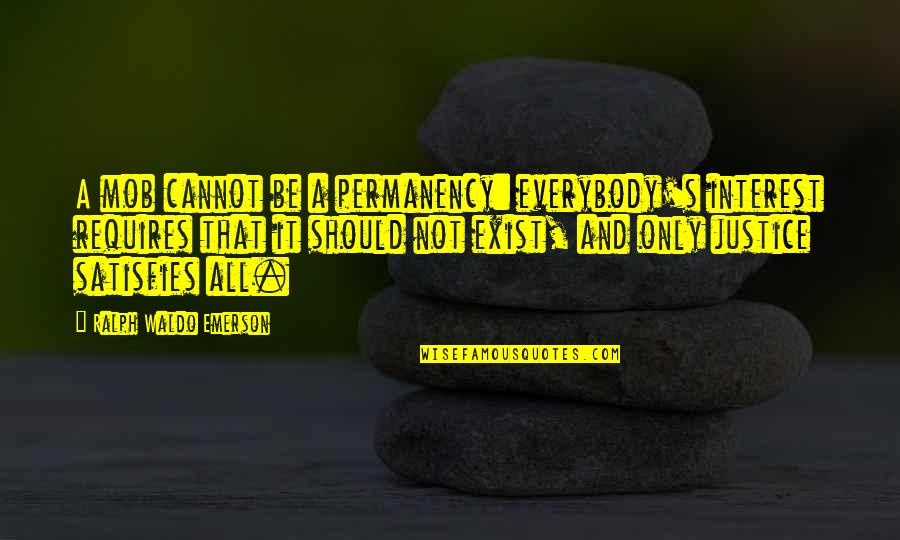 Satisfies Quotes By Ralph Waldo Emerson: A mob cannot be a permanency: everybody's interest