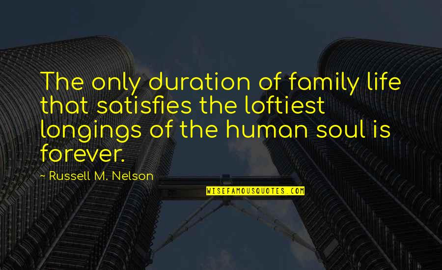 Satisfies Quotes By Russell M. Nelson: The only duration of family life that satisfies