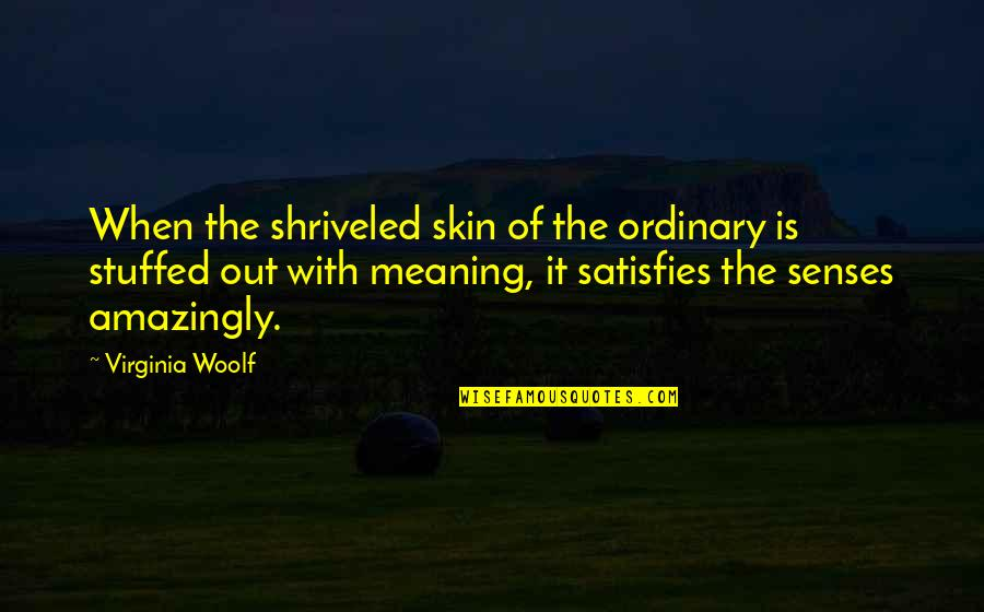Satisfies Quotes By Virginia Woolf: When the shriveled skin of the ordinary is