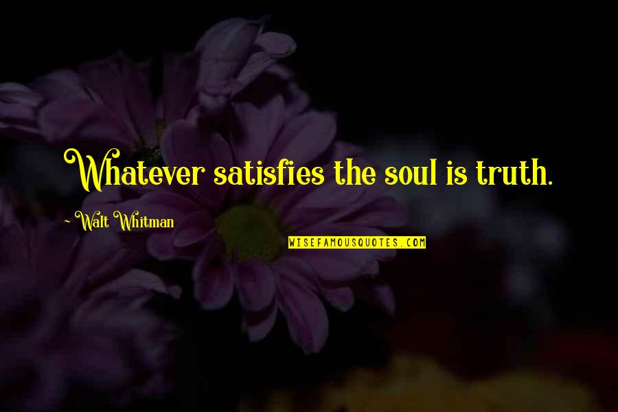 Satisfies Quotes By Walt Whitman: Whatever satisfies the soul is truth.