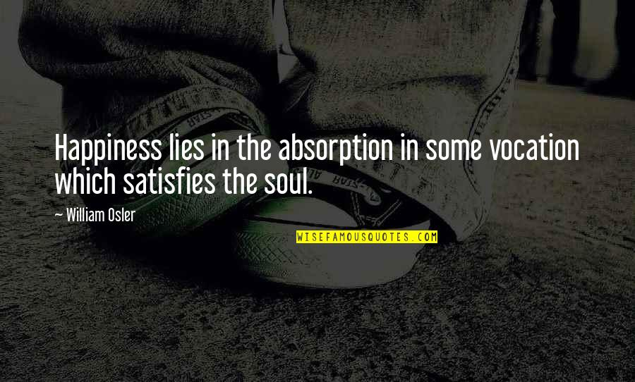 Satisfies Quotes By William Osler: Happiness lies in the absorption in some vocation
