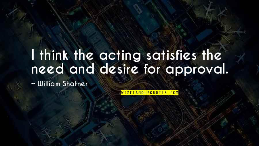 Satisfies Quotes By William Shatner: I think the acting satisfies the need and