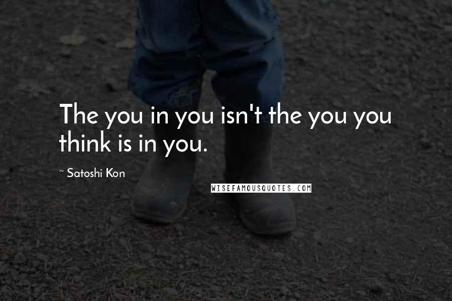 Satoshi Kon quotes: The you in you isn't the you you think is in you.